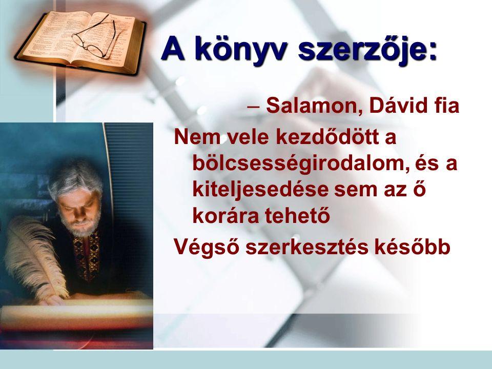 A könyv szerzője: – Salamon, Dávid fia Nem vele kezdődött a bölcsességirodalom, és a kiteljesedése sem az ő korára tehető Végső szerkesztés később