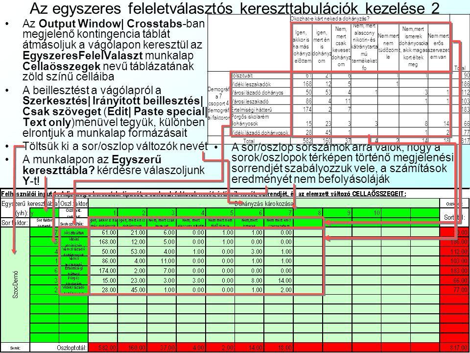 Az egyszeres feleletválasztós kereszttabulációk kezelése 1 Ha két egyszeres feleletválasztós kérdést kereszttabulálunk: Indítsuk el az SPSS-t File|Open menüvel nyissuk meg a Dohanyzas.sav fájltDohanyzas.sav Az Analyze|Descriptive Statistics|Crosstabs menüvel megnyitjuk a kereszttabuláció (Crosstabs) ablakot Kiválasztjuk a sor(Row) és oszlop(Column) változókat a változólistából.