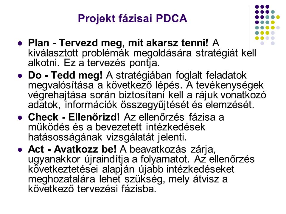 Projekt fázisai PDCA Plan - Tervezd meg, mit akarsz tenni! A kiválasztott problémák megoldására stratégiát kell alkotni. Ez a tervezés pontja. Do - Te