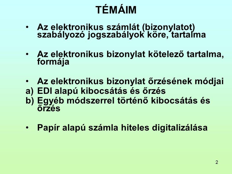 2 TÉMÁIM Az elektronikus számlát (bizonylatot) szabályozó jogszabályok köre, tartalma Az elektronikus bizonylat kötelező tartalma, formája Az elektronikus bizonylat őrzésének módjai a)EDI alapú kibocsátás és őrzés b)Egyéb módszerrel történő kibocsátás és őrzés Papír alapú számla hiteles digitalizálása
