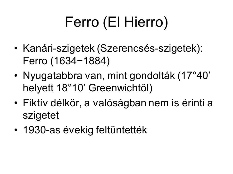 Ferro (El Hierro) Kanári-szigetek (Szerencsés-szigetek): Ferro (1634−1884) Nyugatabbra van, mint gondolták (17°40' helyett 18°10' Greenwichtől) Fiktív délkör, a valóságban nem is érinti a szigetet 1930-as évekig feltüntették