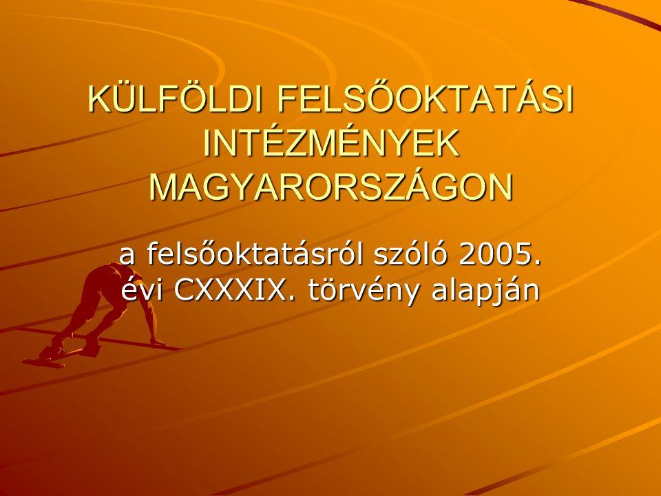 KÜLFÖLDI FELSŐOKTATÁSI INTÉZMÉNYEK MAGYARORSZÁGON a felsőoktatásról szóló 2005. évi CXXXIX. törvény alapján