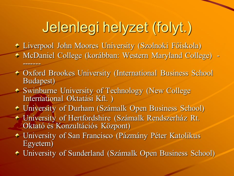 Jelenlegi helyzet (folyt.) Liverpool John Moores University (Szolnoki Főiskola) McDaniel College (korábban: Western Maryland College) - ------- Oxford Brookes University (International Business School Budapest) Swinburne University of Technology (New College International Oktatási Kft.