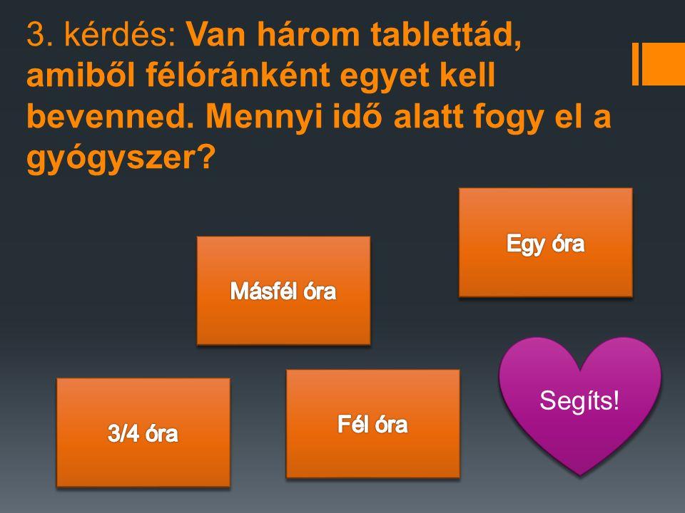 3.kérdés: Van három tablettád, amiből félóránként egyet kell bevenned.