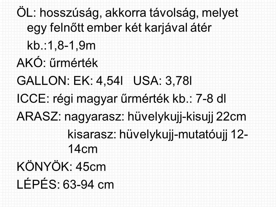 ÖL: hosszúság, akkorra távolság, melyet egy felnőtt ember két karjával átér kb.:1,8-1,9m AKÓ: űrmérték GALLON: EK: 4,54l USA: 3,78l ICCE: régi magyar űrmérték kb.: 7-8 dl ARASZ: nagyarasz: hüvelykujj-kisujj 22cm kisarasz: hüvelykujj-mutatóujj 12- 14cm KÖNYÖK: 45cm LÉPÉS: 63-94 cm