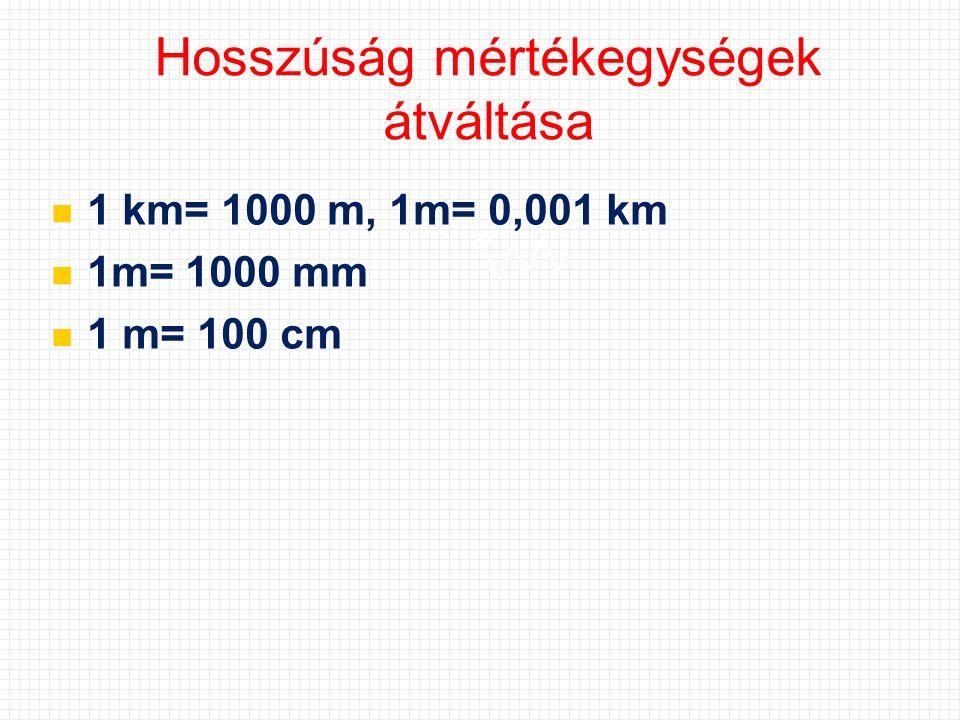 Hosszúság mértékegységek átváltása 1 km= 1000 m, 1m= 0,001 km 1m= 1000 mm 1 m= 100 cm