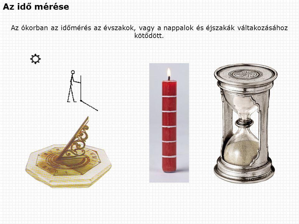 Az idő mérése Az ókorban az időmérés az évszakok, vagy a nappalok és éjszakák váltakozásához kötődött.