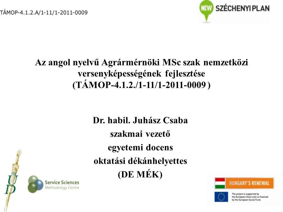 Az angol nyelvű Agrármérnöki MSc szak nemzetközi versenyképességének fejlesztése (TÁMOP-4.1.2./1-11/1-2011-0009 ) Dr. habil. Juhász Csaba szakmai veze