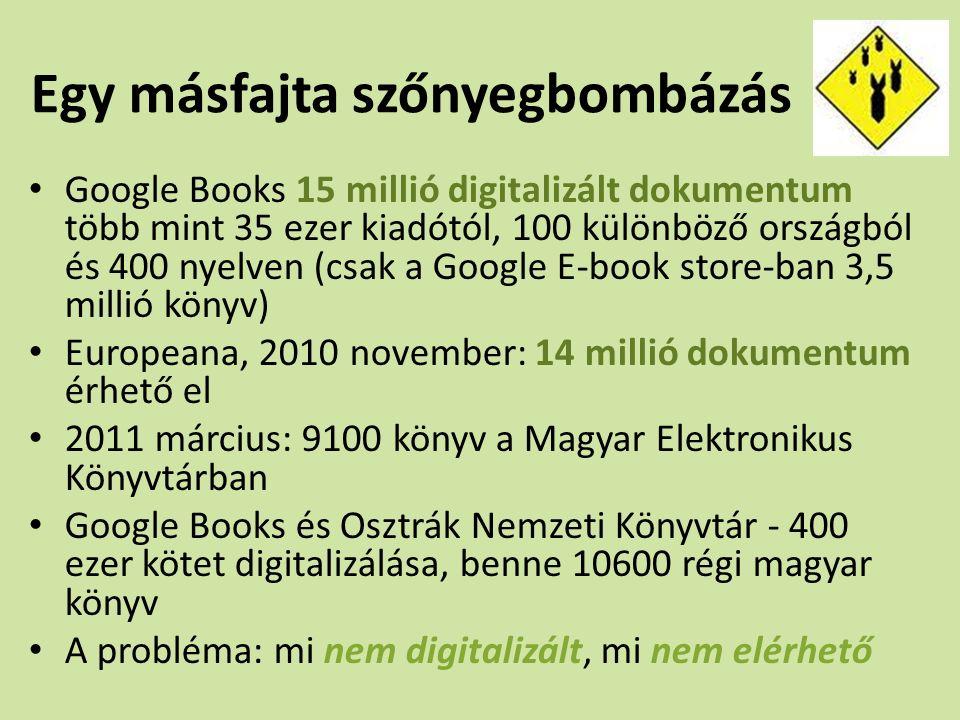 Egy másfajta szőnyegbombázás Google Books 15 millió digitalizált dokumentum több mint 35 ezer kiadótól, 100 különböző országból és 400 nyelven (csak a Google E-book store-ban 3,5 millió könyv) Europeana, 2010 november: 14 millió dokumentum érhető el 2011 március: 9100 könyv a Magyar Elektronikus Könyvtárban Google Books és Osztrák Nemzeti Könyvtár - 400 ezer kötet digitalizálása, benne 10600 régi magyar könyv A probléma: mi nem digitalizált, mi nem elérhető