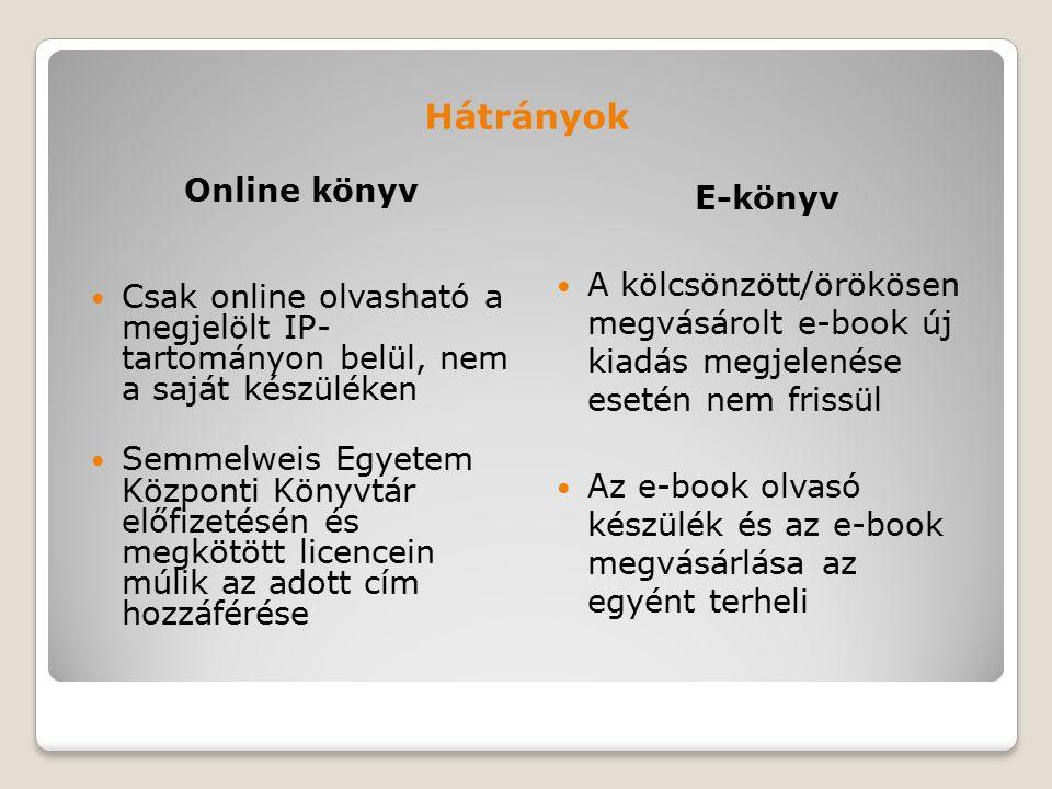 Hátrányok Online könyv Csak online olvasható a megjelölt IP- tartományon belül, nem a saját készüléken Semmelweis Egyetem Központi Könyvtár előfizetésén és megkötött licencein múlik az adott cím hozzáférése E-könyv A kölcsönzött/örökösen megvásárolt e-book új kiadás megjelenése esetén nem frissül Az e-book olvasó készülék és az e-book megvásárlása az egyént terheli