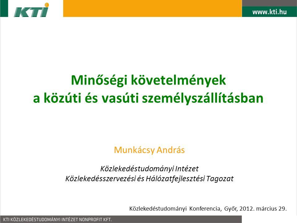 Minőségi követelmények a közúti és vasúti személyszállításban Munkácsy András Közlekedéstudományi Intézet Közlekedésszervezési és Hálózatfejlesztési Tagozat Közlekedéstudományi Konferencia, Győr, 2012.