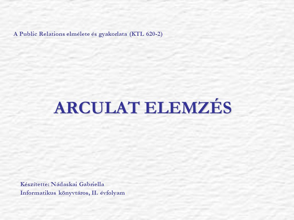 ARCULAT ELEMZÉS A Public Relations elmélete és gyakorlata (KTL 620-2) Készítette: Nádaskai Gabriella Informatikus könyvtáros, II. évfolyam
