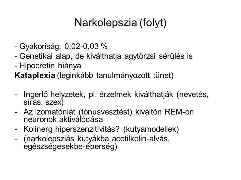 Narkolepszia (folyt) - Gyakoriság: 0,02-0,03 % - Genetikai alap, de kiválthatja agytörzsi sérülés is - Hipocretin hiánya Kataplexia (leginkább tanulmányozott tünet) -Ingerlő helyzetek, pl.