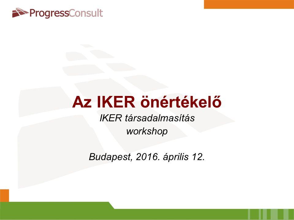 Az IKER önértékelő IKER társadalmasítás workshop Budapest, 2016. április 12.