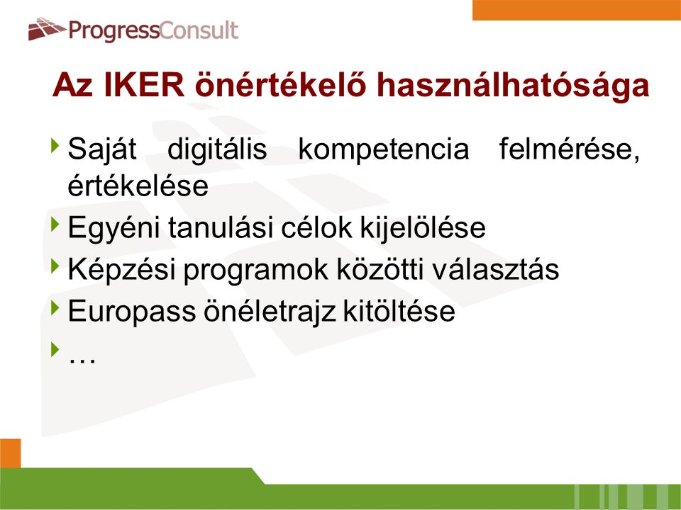 Az IKER önértékelő használhatósága  Saját digitális kompetencia felmérése, értékelése  Egyéni tanulási célok kijelölése  Képzési programok közötti