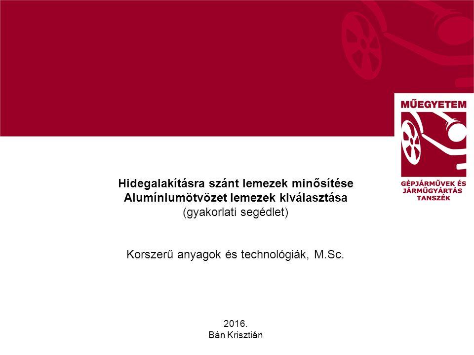 Hidegalakításra szánt lemezek minősítése Alumíniumötvözet lemezek kiválasztása (gyakorlati segédlet) Korszerű anyagok és technológiák, M.Sc. 2016. Bán