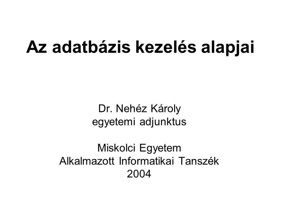 Az adatbázis kezelés alapjai Dr. Nehéz Károly egyetemi adjunktus Miskolci Egyetem Alkalmazott Informatikai Tanszék 2004