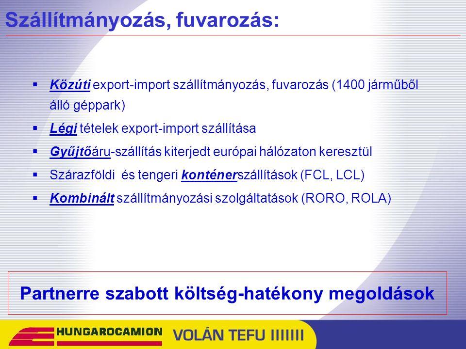 Szállítmányozás, fuvarozás:  Közúti export-import szállítmányozás, fuvarozás (1400 járműből álló géppark)  Légi tételek export-import szállítása  Gyűjtőáru-szállítás kiterjedt európai hálózaton keresztül  Szárazföldi és tengeri konténerszállítások (FCL, LCL)  Kombinált szállítmányozási szolgáltatások (RORO, ROLA) Partnerre szabott költség-hatékony megoldások