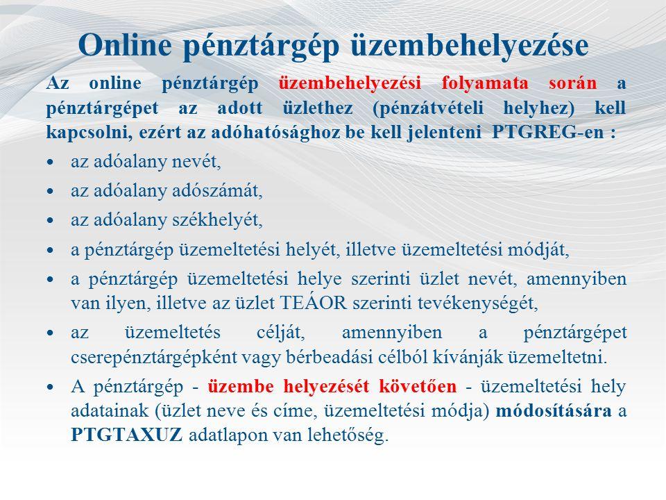 Online pénztárgép üzembehelyezése Az online pénztárgép üzembehelyezési folyamata során a pénztárgépet az adott üzlethez (pénzátvételi helyhez) kell kapcsolni, ezért az adóhatósághoz be kell jelenteni PTGREG-en : az adóalany nevét, az adóalany adószámát, az adóalany székhelyét, a pénztárgép üzemeltetési helyét, illetve üzemeltetési módját, a pénztárgép üzemeltetési helye szerinti üzlet nevét, amennyiben van ilyen, illetve az üzlet TEÁOR szerinti tevékenységét, az üzemeltetés célját, amennyiben a pénztárgépet cserepénztárgépként vagy bérbeadási célból kívánják üzemeltetni.