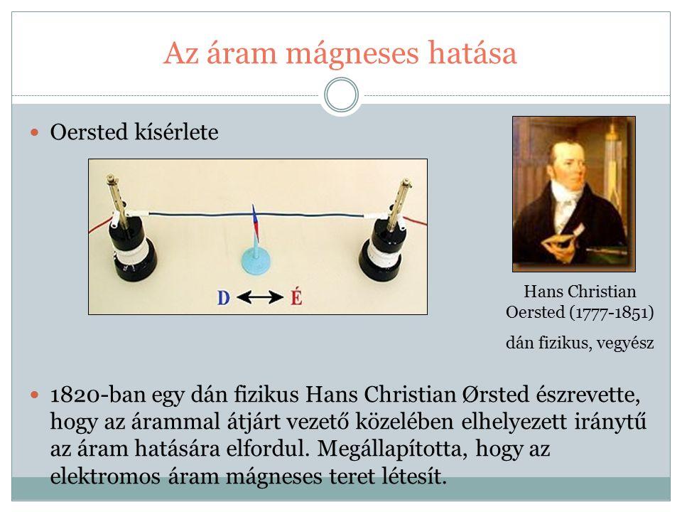 Az áram mágneses hatása Oersted kísérlete 1820-ban egy dán fizikus Hans Christian Ørsted észrevette, hogy az árammal átjárt vezető közelében elhelyezett iránytű az áram hatására elfordul.