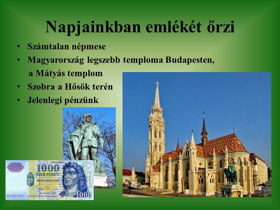 Napjainkban emlékét őrzi Számtalan népmese Magyarország legszebb temploma Budapesten, a Mátyás templom Szobra a Hősök terén Jelenlegi pénzünk