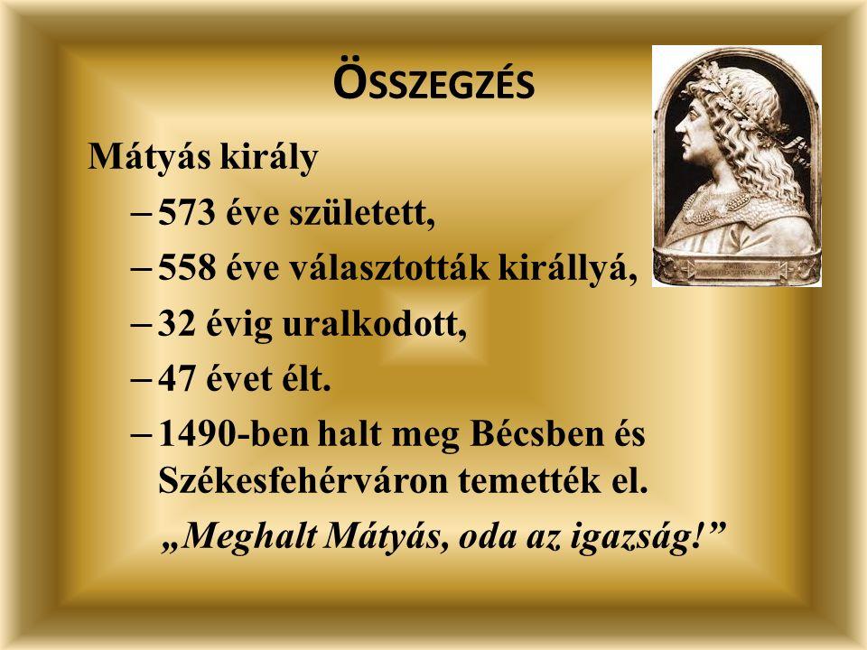 Ö SSZEGZÉS Mátyás király – 573 éve született, – 558 éve választották királlyá, – 32 évig uralkodott, – 47 évet élt.