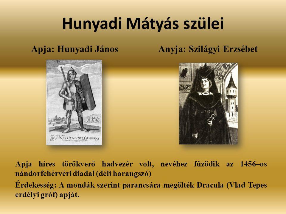 Hunyadi Mátyás szülei Apja: Hunyadi JánosAnyja: Szilágyi Erzsébet Apja híres törökverő hadvezér volt, nevéhez fűzödik az 1456–os nándorfehérvéri diadal (déli harangszó) Érdekesség: A mondák szerint parancsára megölték Dracula (Vlad Tepes erdélyi gróf) apját.