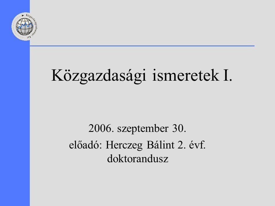 Közgazdasági ismeretek I. 2006. szeptember 30. előadó: Herczeg Bálint 2. évf. doktorandusz