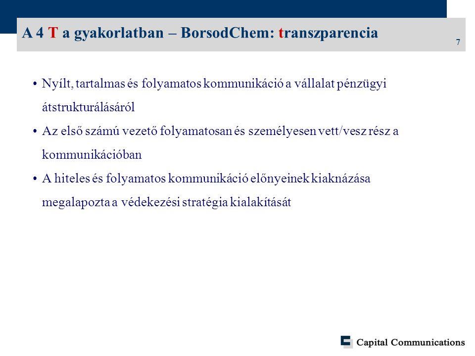 7 A 4 T a gyakorlatban – BorsodChem: transzparencia Nyílt, tartalmas és folyamatos kommunikáció a vállalat pénzügyi átstrukturálásáról Az első számú vezető folyamatosan és személyesen vett/vesz rész a kommunikációban A hiteles és folyamatos kommunikáció előnyeinek kiaknázása megalapozta a védekezési stratégia kialakítását