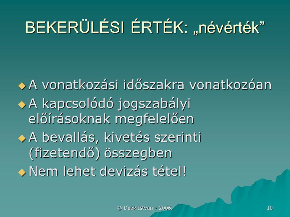 """© Deák István - 2006. 10 BEKERÜLÉSI ÉRTÉK: """"névérték""""  A vonatkozási időszakra vonatkozóan  A kapcsolódó jogszabályi előírásoknak megfelelően  A be"""