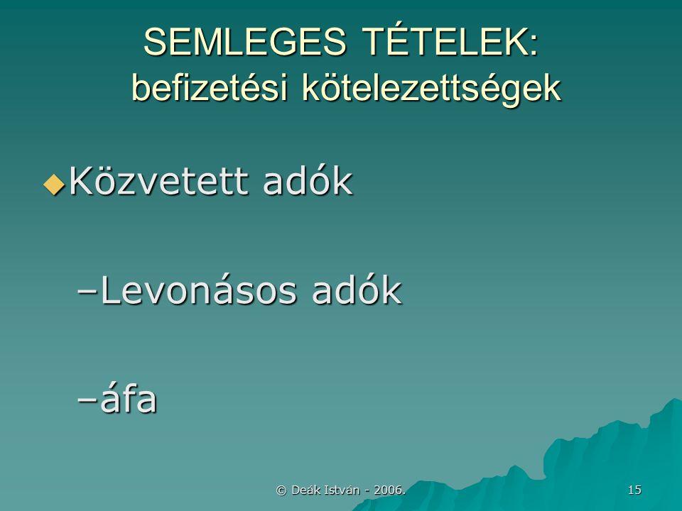 © Deák István - 2006. 15 SEMLEGES TÉTELEK: befizetési kötelezettségek  Közvetett adók –Levonásos adók –áfa