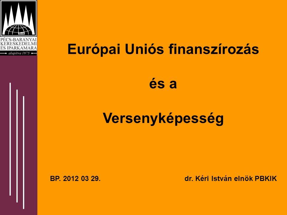 Európai Uniós finanszírozás és a Versenyképesség BP. 2012 03 29. dr. Kéri István elnök PBKIK
