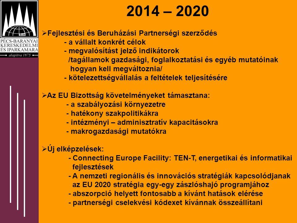 2014 – 2020  Fejlesztési és Beruházási Partnerségi szerződés - a vállalt konkrét célok - megvalósítást jelző indikátorok /tagállamok gazdasági, foglalkoztatási és egyéb mutatóinak hogyan kell megváltoznia/ - kötelezettségvállalás a feltételek teljesítésére  Az EU Bizottság követelményeket támasztana: - a szabályozási környezetre - hatékony szakpolitikákra - intézményi – adminisztratív kapacitásokra - makrogazdasági mutatókra  Új elképzelések: - Connecting Europe Facility: TEN-T, energetikai és informatikai fejlesztések - A nemzeti regionális és innovációs stratégiák kapcsolódjanak az EU 2020 stratégia egy-egy zászlóshajó programjához - abszorpció helyett fontosabb a kívánt hatások elérése - partnerségi cselekvési kódexet kívánnak összeállítani