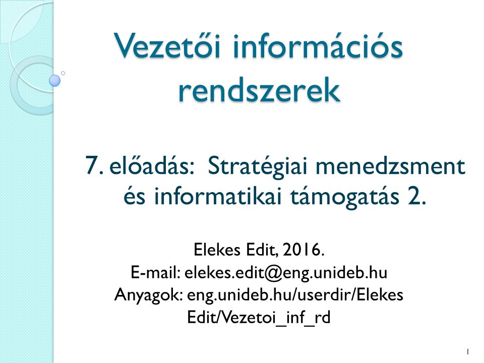 Vezetői információs rendszerek 7. előadás: Stratégiai menedzsment és informatikai támogatás 2. Elekes Edit, 2016. E-mail: elekes.edit@eng.unideb.hu An