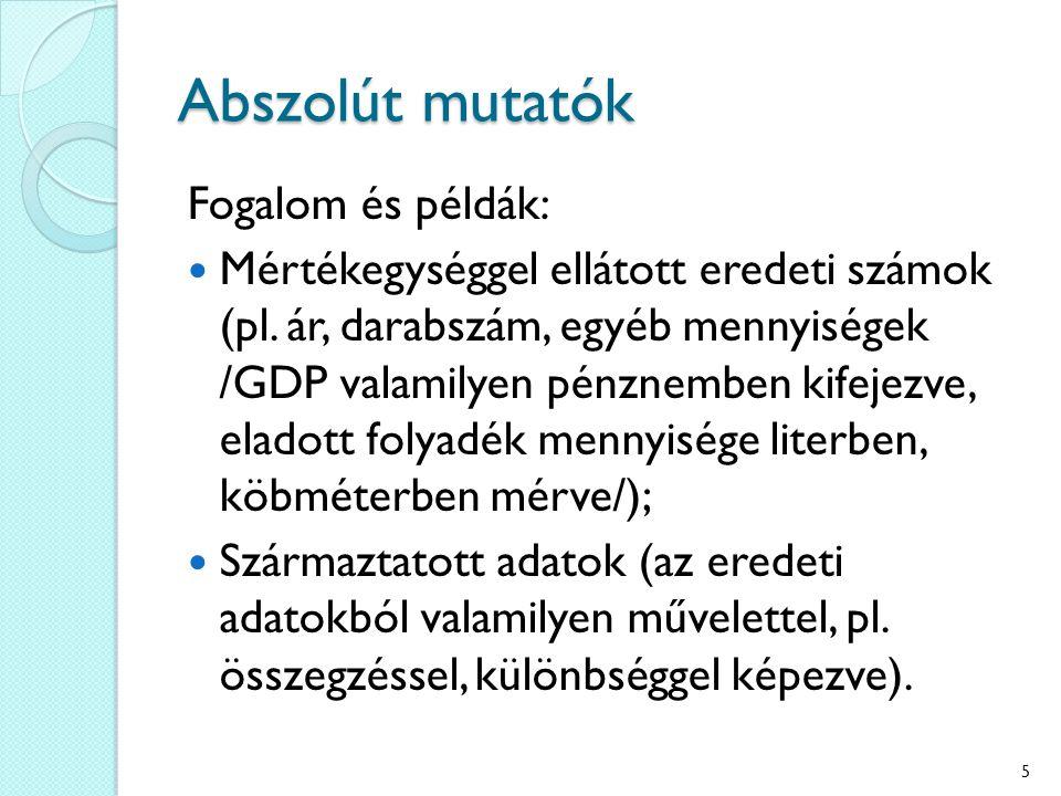 Abszolút mutatók Fogalom és példák: Mértékegységgel ellátott eredeti számok (pl. ár, darabszám, egyéb mennyiségek /GDP valamilyen pénznemben kifejezve