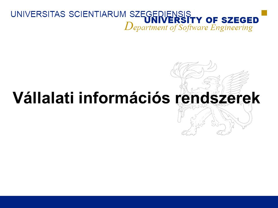 UNIVERSITAS SCIENTIARUM SZEGEDIENSIS UNIVERSITY OF SZEGED D epartment of Software Engineering Vállalati információs rendszerek