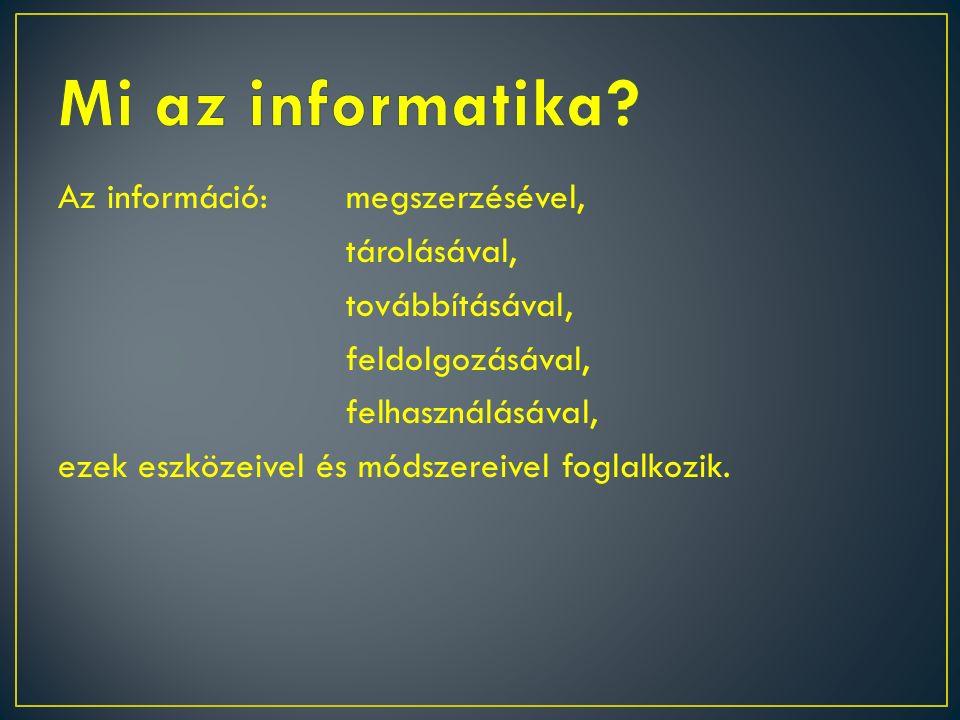 Az információ:megszerzésével, tárolásával, továbbításával, feldolgozásával, felhasználásával, ezek eszközeivel és módszereivel foglalkozik.