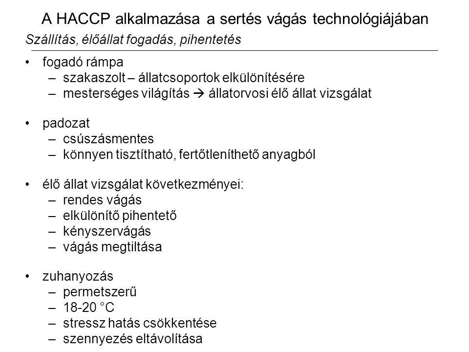 A HACCP alkalmazása a sertés vágás technológiájában Szállítás, élőállat fogadás, pihentetés fogadó rámpa –szakaszolt – állatcsoportok elkülönítésére –mesterséges világítás  állatorvosi élő állat vizsgálat padozat –csúszásmentes –könnyen tisztítható, fertőtleníthető anyagból élő állat vizsgálat következményei: –rendes vágás –elkülönítő pihentető –kényszervágás –vágás megtiltása zuhanyozás –permetszerű –18-20 °C –stressz hatás csökkentése –szennyezés eltávolítása