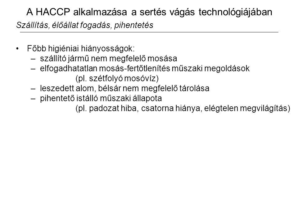 A HACCP alkalmazása a sertés vágás technológiájában Szállítás, élőállat fogadás, pihentetés Főbb higiéniai hiányosságok: –szállító jármű nem megfelelő mosása –elfogadhatatlan mosás-fertőtlenítés műszaki megoldások (pl.