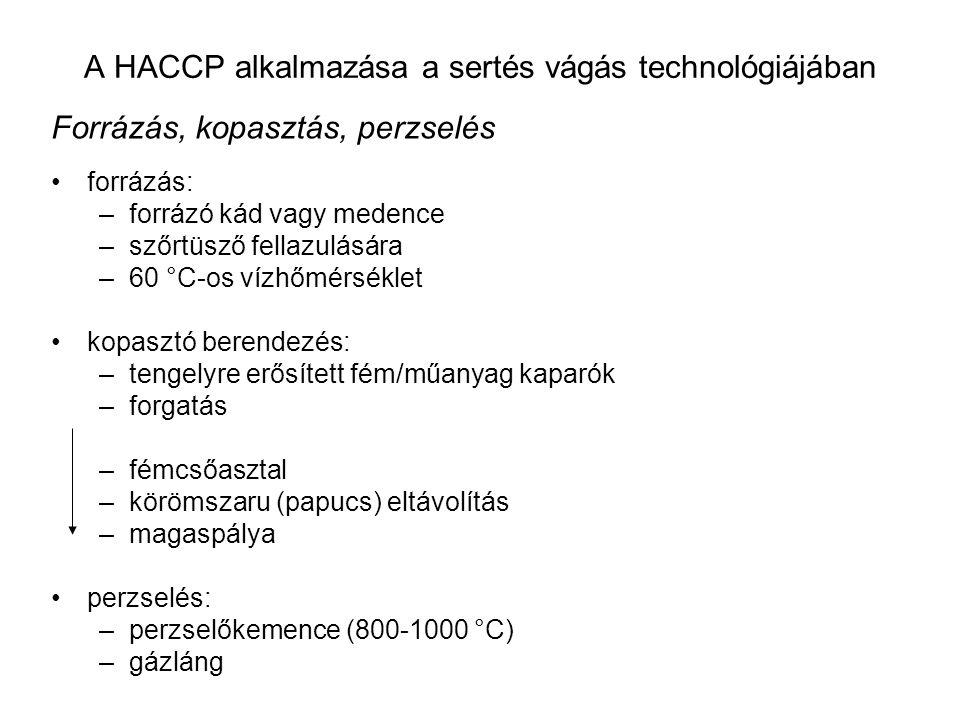 A HACCP alkalmazása a sertés vágás technológiájában Forrázás, kopasztás, perzselés forrázás: –forrázó kád vagy medence –szőrtüsző fellazulására –60 °C-os vízhőmérséklet kopasztó berendezés: –tengelyre erősített fém/műanyag kaparók –forgatás –fémcsőasztal –körömszaru (papucs) eltávolítás –magaspálya perzselés: –perzselőkemence (800-1000 °C) –gázláng