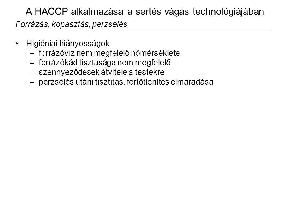 A HACCP alkalmazása a sertés vágás technológiájában Forrázás, kopasztás, perzselés Higiéniai hiányosságok: –forrázóvíz nem megfelelő hőmérséklete –forrázókád tisztasága nem megfelelő –szennyeződések átvitele a testekre –perzselés utáni tisztítás, fertőtlenítés elmaradása