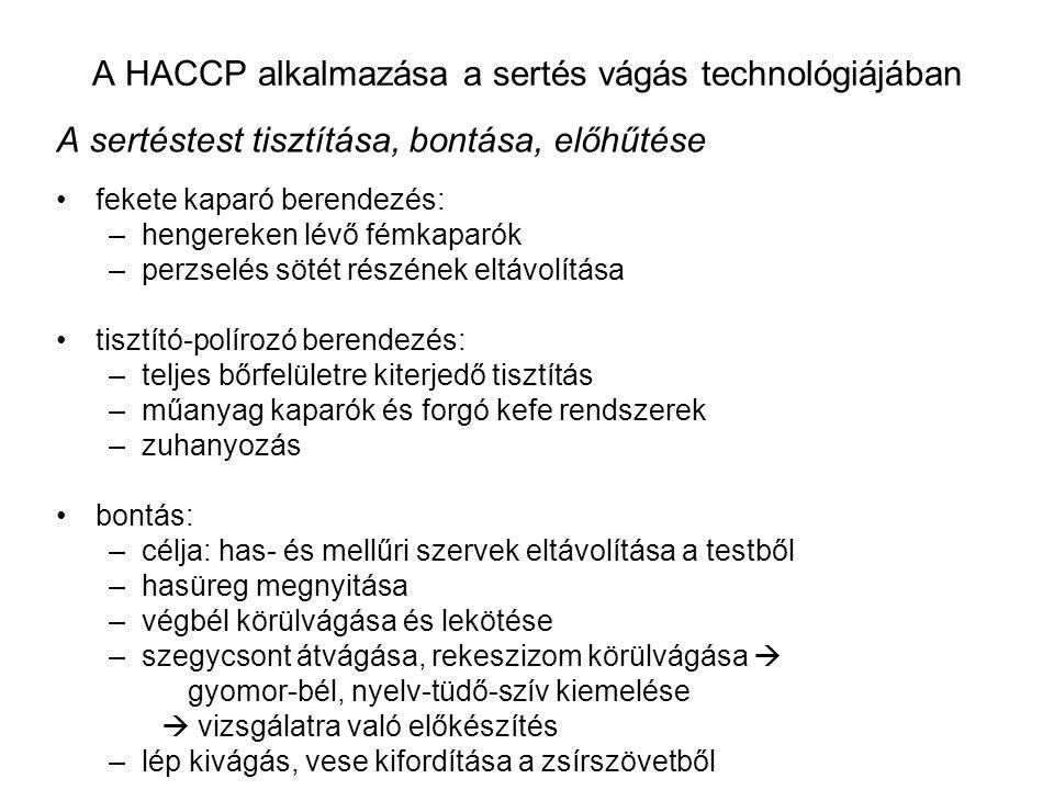 A HACCP alkalmazása a sertés vágás technológiájában A sertéstest tisztítása, bontása, előhűtése fekete kaparó berendezés: –hengereken lévő fémkaparók –perzselés sötét részének eltávolítása tisztító-polírozó berendezés: –teljes bőrfelületre kiterjedő tisztítás –műanyag kaparók és forgó kefe rendszerek –zuhanyozás bontás: –célja: has- és mellűri szervek eltávolítása a testből –hasüreg megnyitása –végbél körülvágása és lekötése –szegycsont átvágása, rekeszizom körülvágása  gyomor-bél, nyelv-tüdő-szív kiemelése  vizsgálatra való előkészítés –lép kivágás, vese kifordítása a zsírszövetből