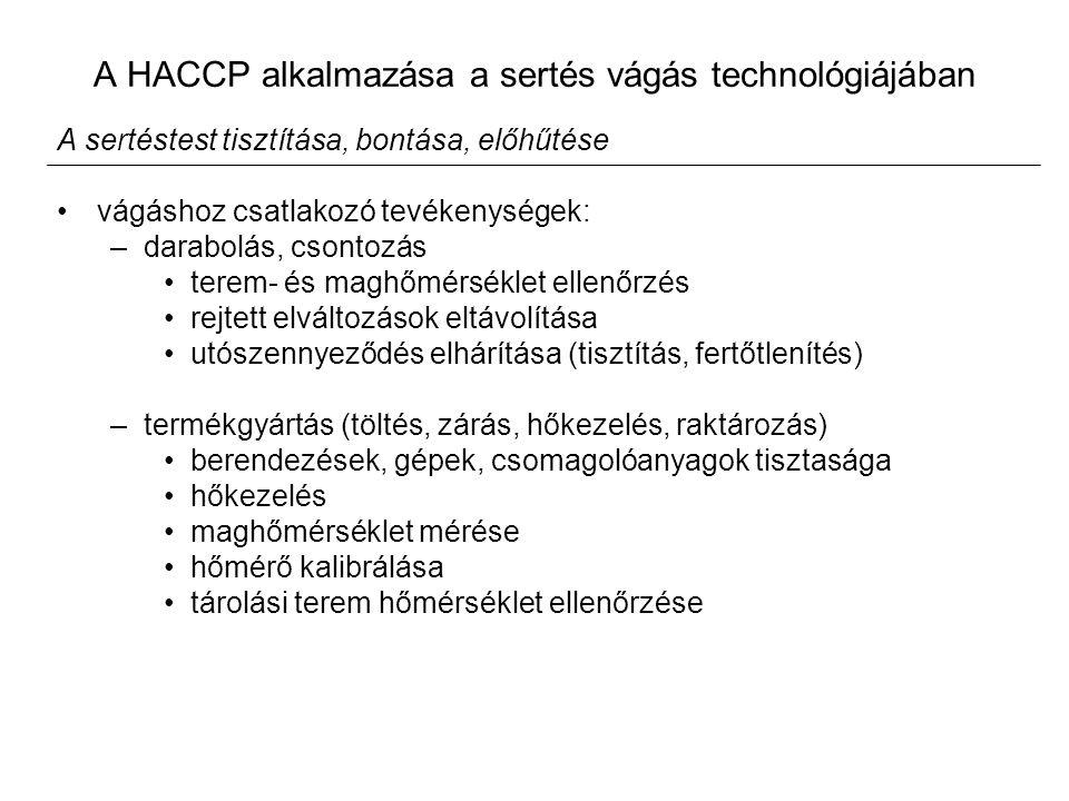 A HACCP alkalmazása a sertés vágás technológiájában A sertéstest tisztítása, bontása, előhűtése vágáshoz csatlakozó tevékenységek: –darabolás, csontozás terem- és maghőmérséklet ellenőrzés rejtett elváltozások eltávolítása utószennyeződés elhárítása (tisztítás, fertőtlenítés) –termékgyártás (töltés, zárás, hőkezelés, raktározás) berendezések, gépek, csomagolóanyagok tisztasága hőkezelés maghőmérséklet mérése hőmérő kalibrálása tárolási terem hőmérséklet ellenőrzése
