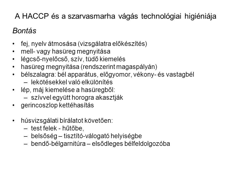 A HACCP és a szarvasmarha vágás technológiai higiéniája Bontás fej, nyelv átmosása (vizsgálatra előkészítés) mell- vagy hasüreg megnyitása légcső-nyelőcső, szív, tüdő kiemelés hasüreg megnyitása (rendszerint magaspályán) bélszalagra: bél apparátus, előgyomor, vékony- és vastagbél –lekötésekkel való elkülönítés lép, máj kiemelése a hasüregből: –szívvel együtt horogra akasztják gerincoszlop kettéhasítás húsvizsgálati bírálatot követően: –test felek - hűtőbe, –belsőség – tisztító-válogató helyiségbe –bendő-bélgarnitúra – elsődleges bélfeldolgozóba