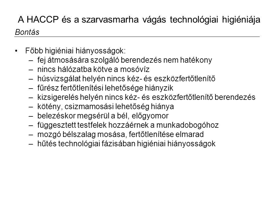 A HACCP és a szarvasmarha vágás technológiai higiéniája Bontás Főbb higiéniai hiányosságok: –fej átmosására szolgáló berendezés nem hatékony –nincs hálózatba kötve a mosóvíz –húsvizsgálat helyén nincs kéz- és eszközfertőtlenítő –fűrész fertőtlenítési lehetősége hiányzik –kizsigerelés helyén nincs kéz- és eszközfertőtlenítő berendezés –kötény, csizmamosási lehetőség hiánya –belezéskor megsérül a bél, előgyomor –függesztett testfelek hozzáérnek a munkadobogóhoz –mozgó bélszalag mosása, fertőtlenítése elmarad –hűtés technológiai fázisában higiéniai hiányosságok
