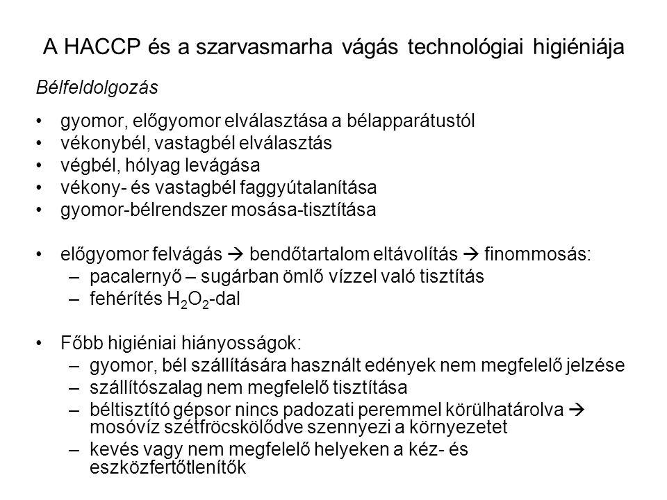 A HACCP és a szarvasmarha vágás technológiai higiéniája Bélfeldolgozás gyomor, előgyomor elválasztása a bélapparátustól vékonybél, vastagbél elválasztás végbél, hólyag levágása vékony- és vastagbél faggyútalanítása gyomor-bélrendszer mosása-tisztítása előgyomor felvágás  bendőtartalom eltávolítás  finommosás: –pacalernyő – sugárban ömlő vízzel való tisztítás –fehérítés H 2 O 2 -dal Főbb higiéniai hiányosságok: –gyomor, bél szállítására használt edények nem megfelelő jelzése –szállítószalag nem megfelelő tisztítása –béltisztító gépsor nincs padozati peremmel körülhatárolva  mosóvíz szétfröcskölődve szennyezi a környezetet –kevés vagy nem megfelelő helyeken a kéz- és eszközfertőtlenítők