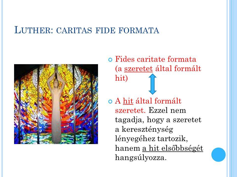 L UTHER : CARITAS FIDE FORMATA Fides caritate formata (a szeretet által formált hit) A hit által formált szeretet.