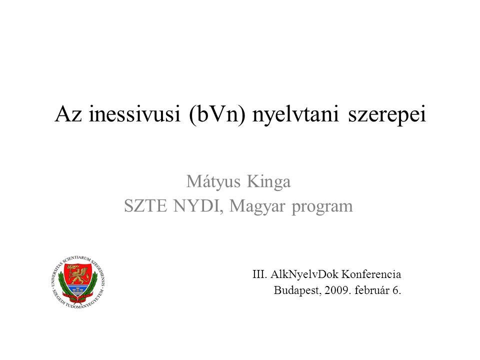 Az inessivusi (bVn) nyelvtani szerepei Mátyus Kinga SZTE NYDI, Magyar program III. AlkNyelvDok Konferencia Budapest, 2009. február 6.