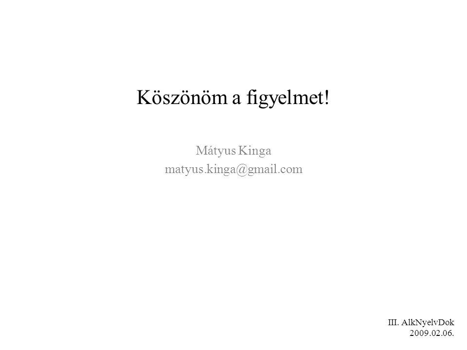 Köszönöm a figyelmet! Mátyus Kinga matyus.kinga@gmail.com III. AlkNyelvDok 2009.02.06.