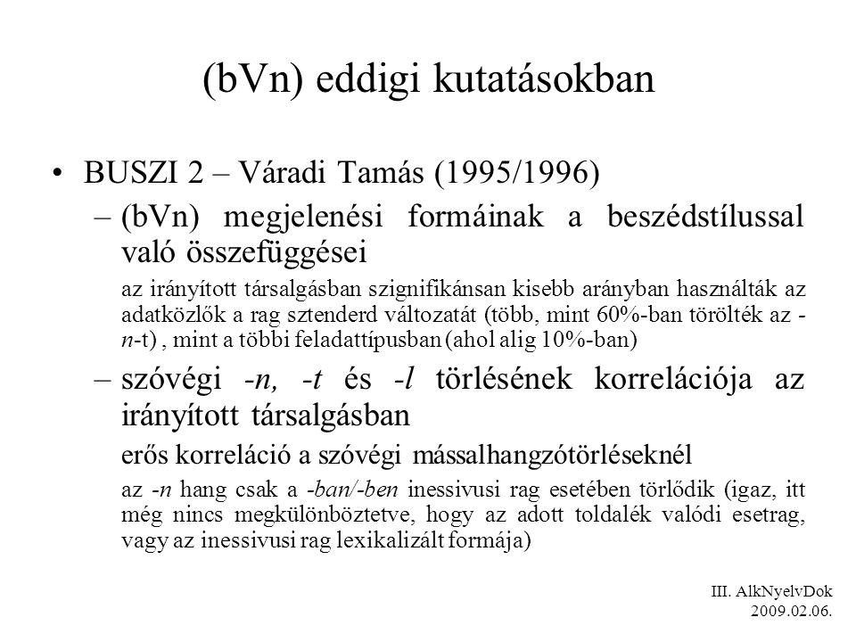 (bVn) eddigi kutatásokban BUSZI 2 – Váradi Tamás (1995/1996) –(bVn) megjelenési formáinak a beszédstílussal való összefüggései az irányított társalgásban szignifikánsan kisebb arányban használták az adatközlők a rag sztenderd változatát (több, mint 60%-ban törölték az - n-t), mint a többi feladattípusban (ahol alig 10%-ban) –szóvégi -n, -t és -l törlésének korrelációja az irányított társalgásban erős korreláció a szóvégi mássalhangzótörléseknél az -n hang csak a -ban/-ben inessivusi rag esetében törlődik (igaz, itt még nincs megkülönböztetve, hogy az adott toldalék valódi esetrag, vagy az inessivusi rag lexikalizált formája) III.
